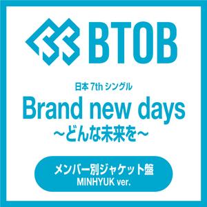 BTOB 日本7thシングル『Brand new days ~どんな未来を~』メンバー別ジャケット盤(MINHYUK ミンヒョク)【予約】